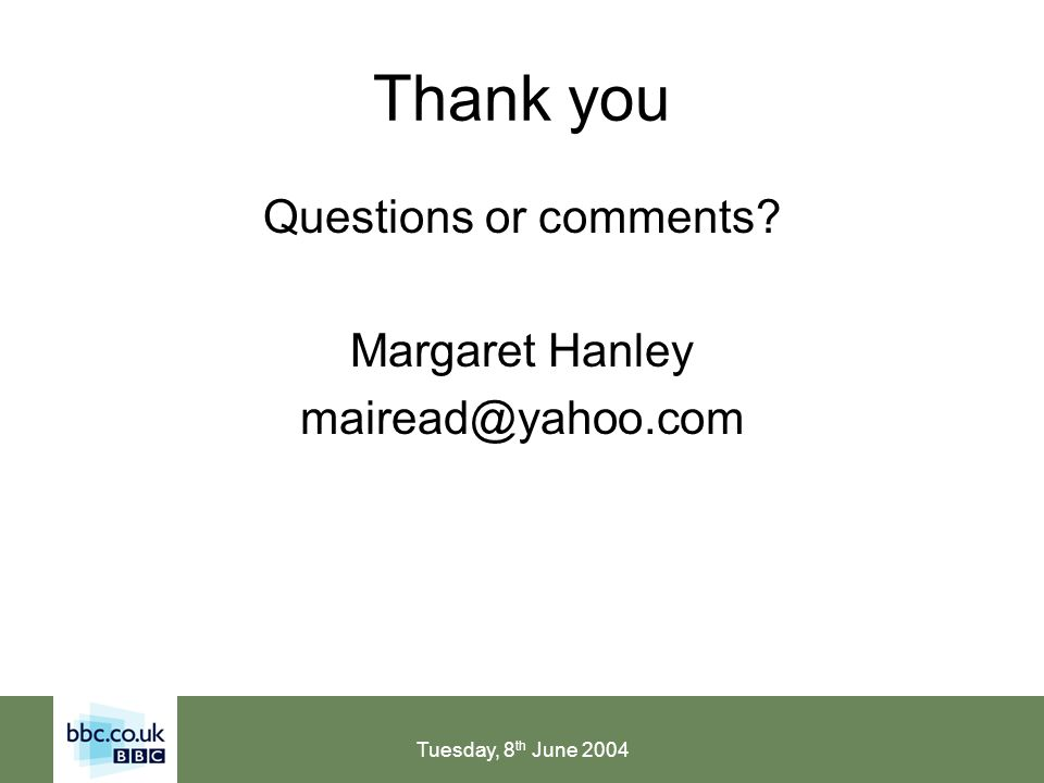 Tuesday, 8 th June 2004 Thank you Questions or comments Margaret Hanley mairead@yahoo.com