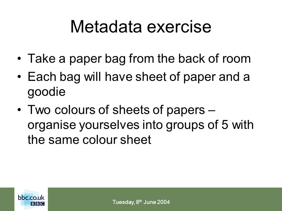 Tuesday, 8 th June 2004 Metadata: Use existing CVs 2/2 License the CVs with the ability to make changes – ensure that updates to the CV are included within the licensing fee Add more preferred terms, if the CV is incomplete for your collection Add more variant terms (your users and organisations words) Restructure (but only if necessary)