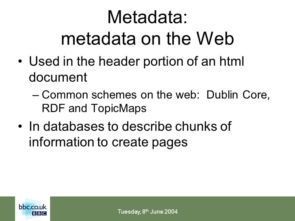 Tuesday, 8 th June 2004 Metadata: metadata on the Web Used in the header portion of an html document –Common schemes on the web: Dublin Core, RDF and TopicMaps In databases to describe chunks of information to create pages