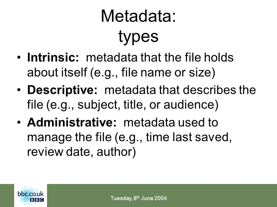 Tuesday, 8 th June 2004 Metadata: types Intrinsic: metadata that the file holds about itself (e.g., file name or size) Descriptive: metadata that describes the file (e.g., subject, title, or audience) Administrative: metadata used to manage the file (e.g., time last saved, review date, author)