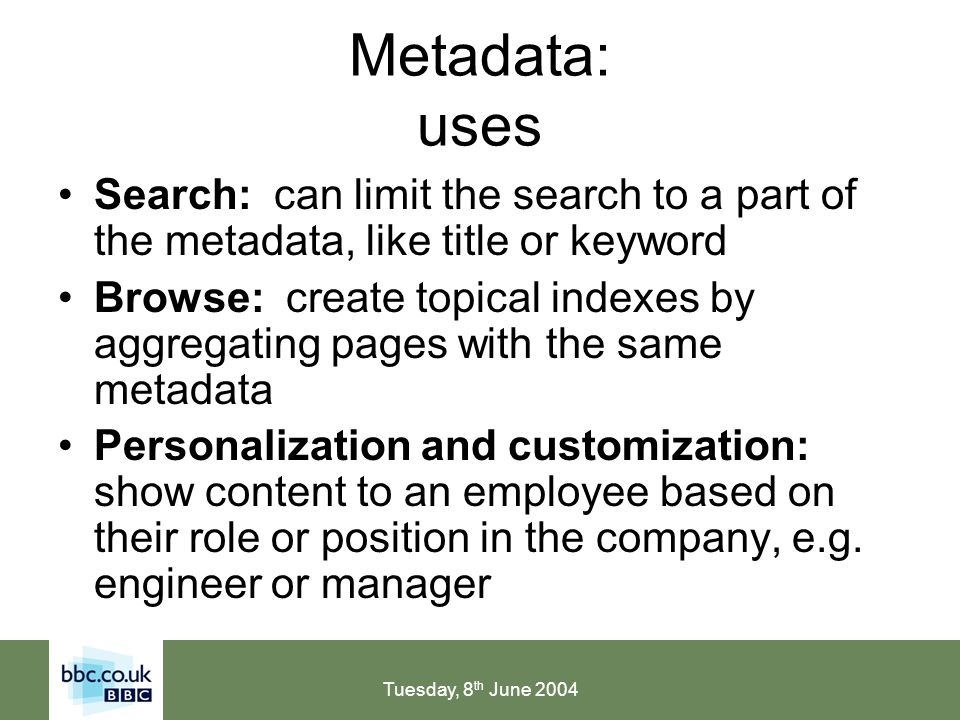 Tuesday, 8 th June 2004 Metadata: uses Search: can limit the search to a part of the metadata, like title or keyword Browse: create topical indexes by aggregating pages with the same metadata Personalization and customization: show content to an employee based on their role or position in the company, e.g.