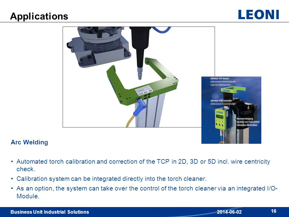 Business Unit Industrial Solutions 16 2014-06-02 Applications Arc Welding Automated torch calibration and correction of the TCP in 2D, 3D or 5D incl.