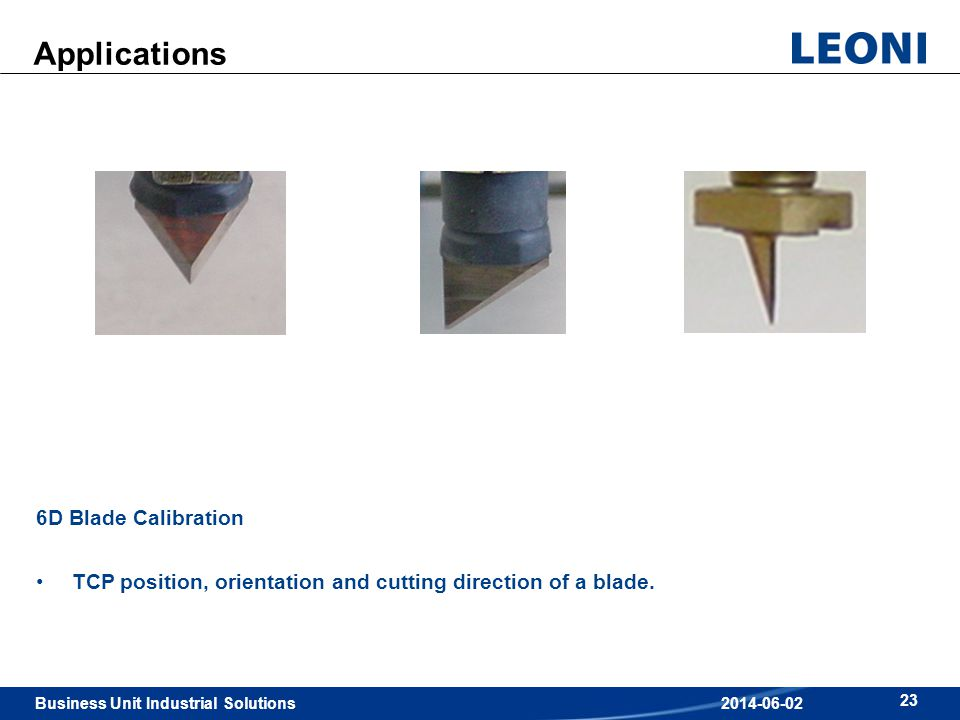 Business Unit Industrial Solutions 23 2014-06-02 Applications 6D Blade Calibration TCP position, orientation and cutting direction of a blade.