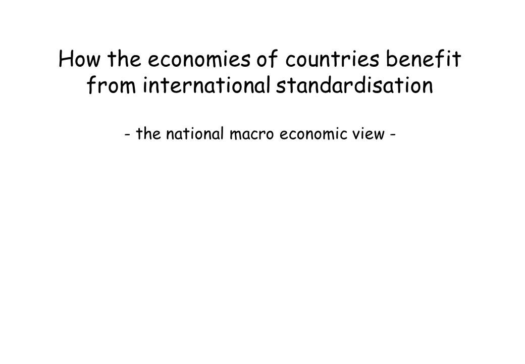 How the economies of countries benefit from international standardisation - the national macro economic view -