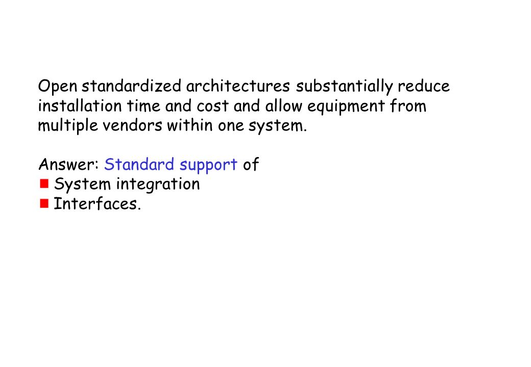 Open standardized architectures substantially reduce installation time and cost and allow equipment from multiple vendors within one system. Answer: S