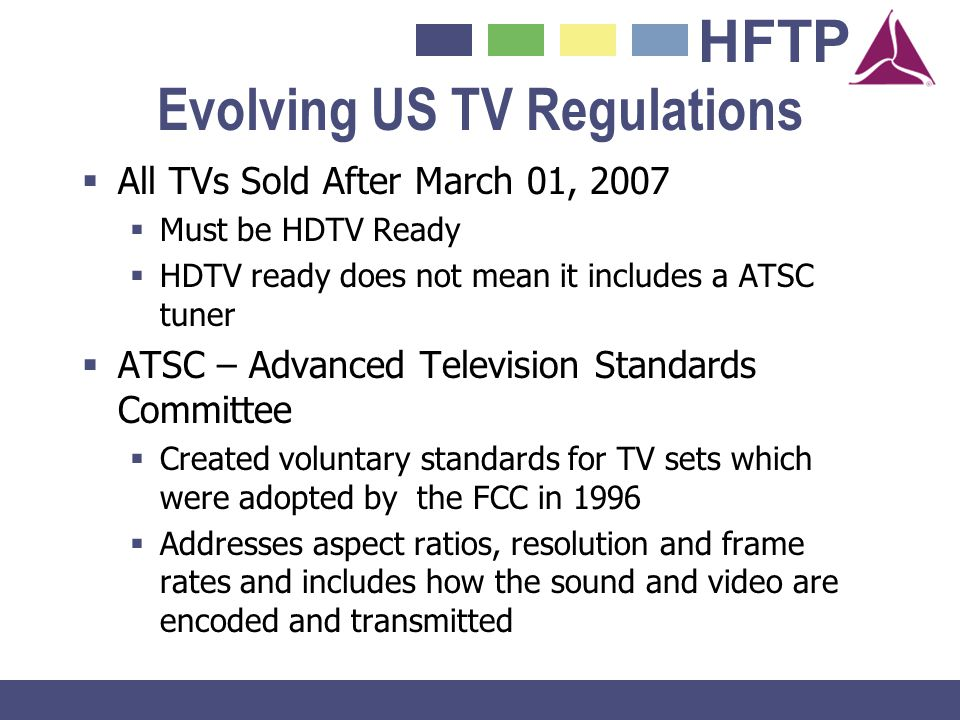 HFTP Evolving US TV Regulations All TVs Sold After March 01, 2007 Must be HDTV Ready HDTV ready does not mean it includes a ATSC tuner ATSC – Advanced