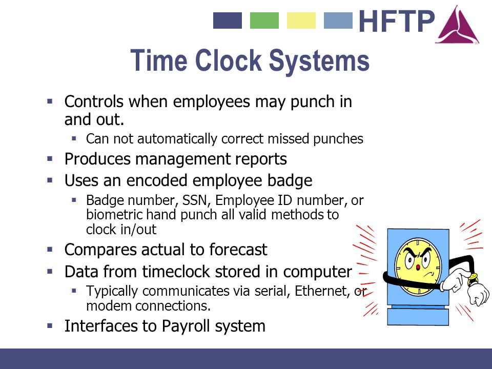 HFTP Time Clock Systems Controls when employees may punch in and out. Can not automatically correct missed punches Produces management reports Uses an