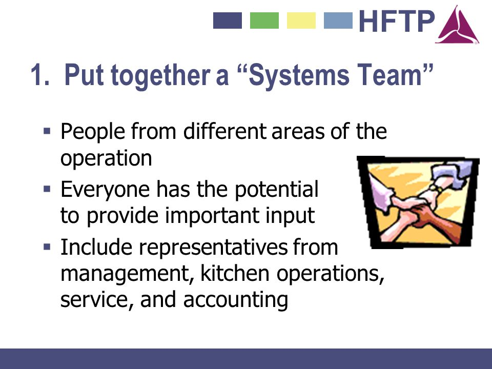 HFTP 1. Put together a Systems Team People from different areas of the operation Everyone has the potential to provide important input Include represe