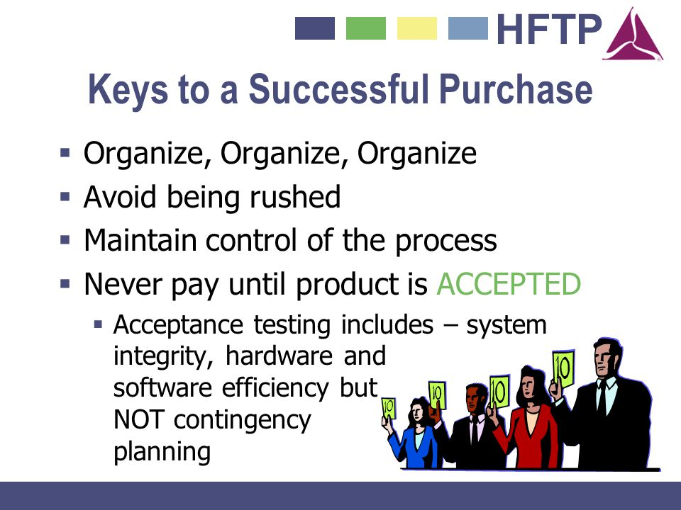 HFTP Keys to a Successful Purchase Organize, Organize, Organize Avoid being rushed Maintain control of the process Never pay until product is ACCEPTED