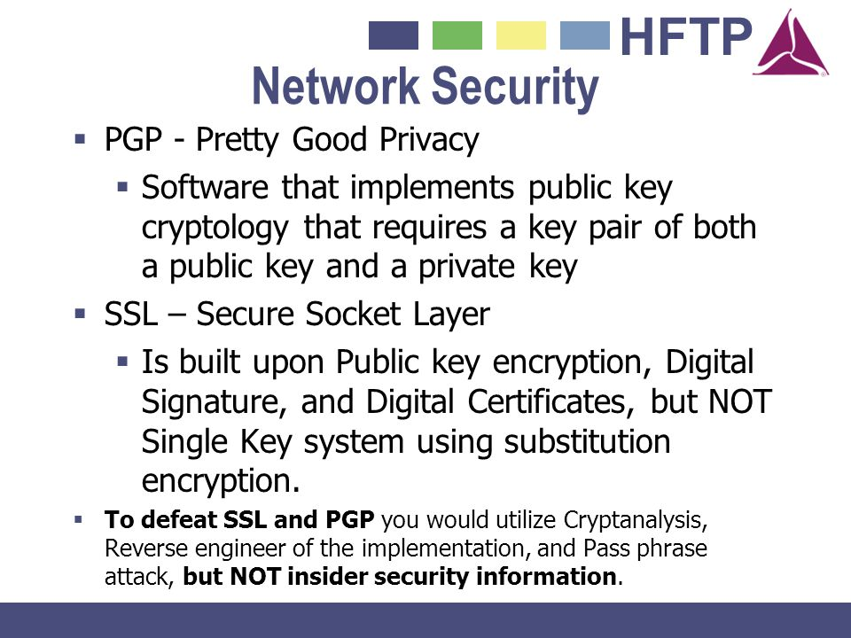 HFTP Network Security PGP - Pretty Good Privacy Software that implements public key cryptology that requires a key pair of both a public key and a pri