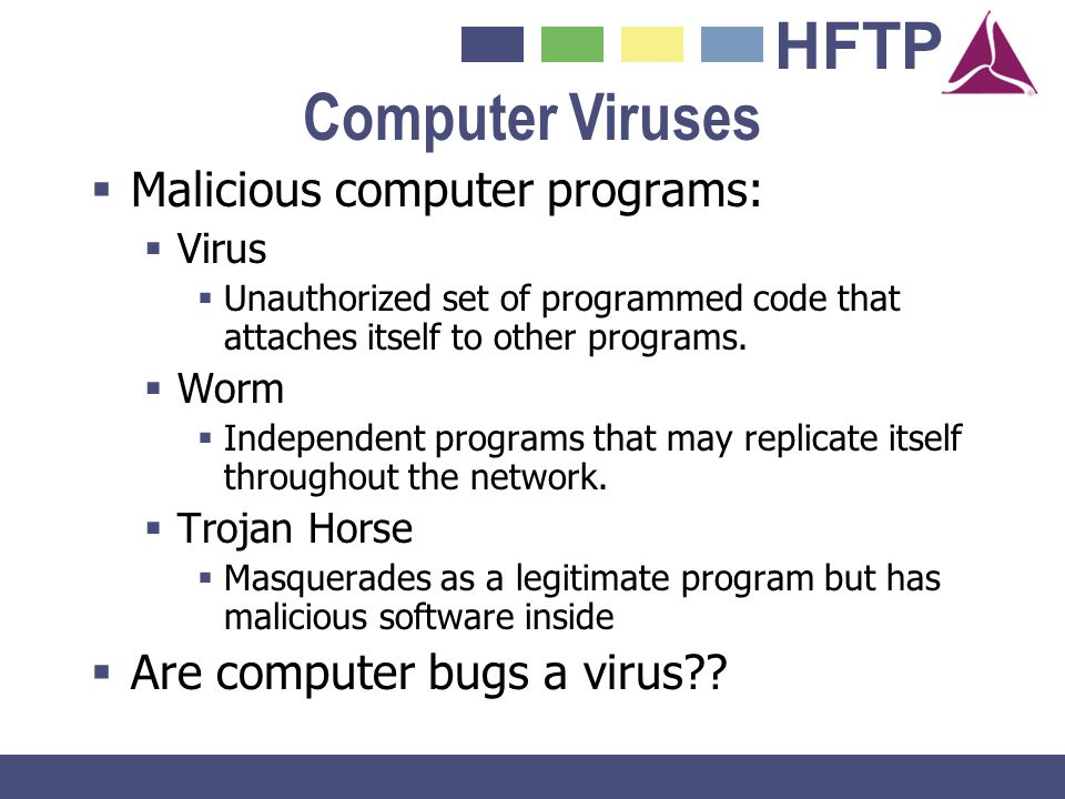 HFTP Malicious computer programs: Virus Unauthorized set of programmed code that attaches itself to other programs. Worm Independent programs that may