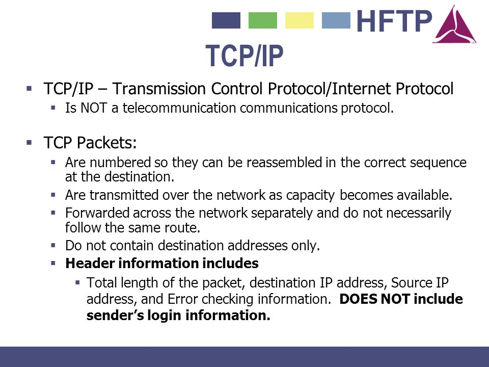 HFTP TCP/IP TCP/IP – Transmission Control Protocol/Internet Protocol Is NOT a telecommunication communications protocol. TCP Packets: Are numbered so