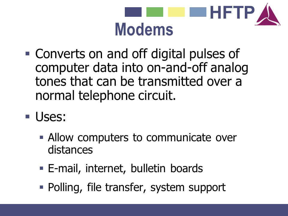HFTP Modems Converts on and off digital pulses of computer data into on-and-off analog tones that can be transmitted over a normal telephone circuit.