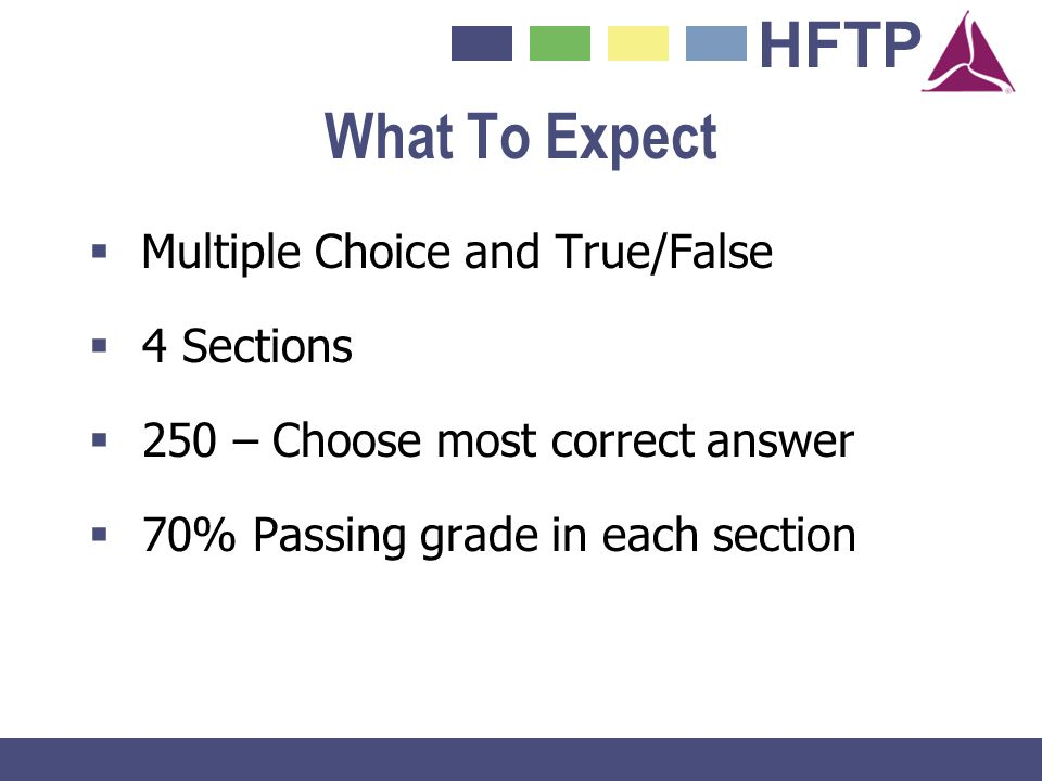 HFTP What To Expect Multiple Choice and True/False 4 Sections 250 – Choose most correct answer 70% Passing grade in each section