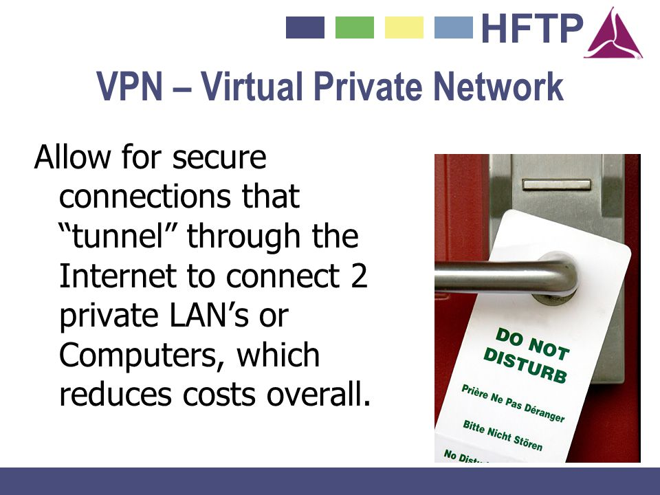 HFTP VPN – Virtual Private Network Allow for secure connections that tunnel through the Internet to connect 2 private LANs or Computers, which reduces