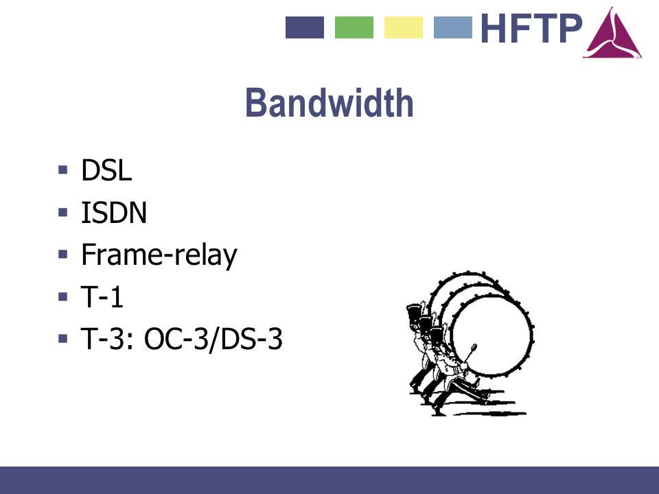 HFTP Bandwidth DSL ISDN Frame-relay T-1 T-3: OC-3/DS-3