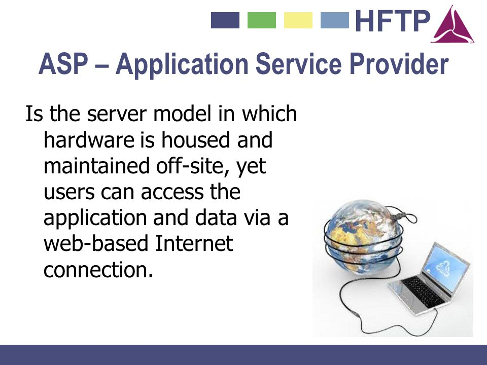 HFTP ASP – Application Service Provider Is the server model in which hardware is housed and maintained off-site, yet users can access the application