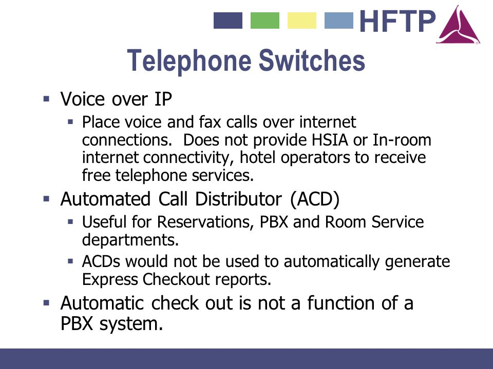 HFTP Telephone Switches Voice over IP Place voice and fax calls over internet connections. Does not provide HSIA or In-room internet connectivity, hot
