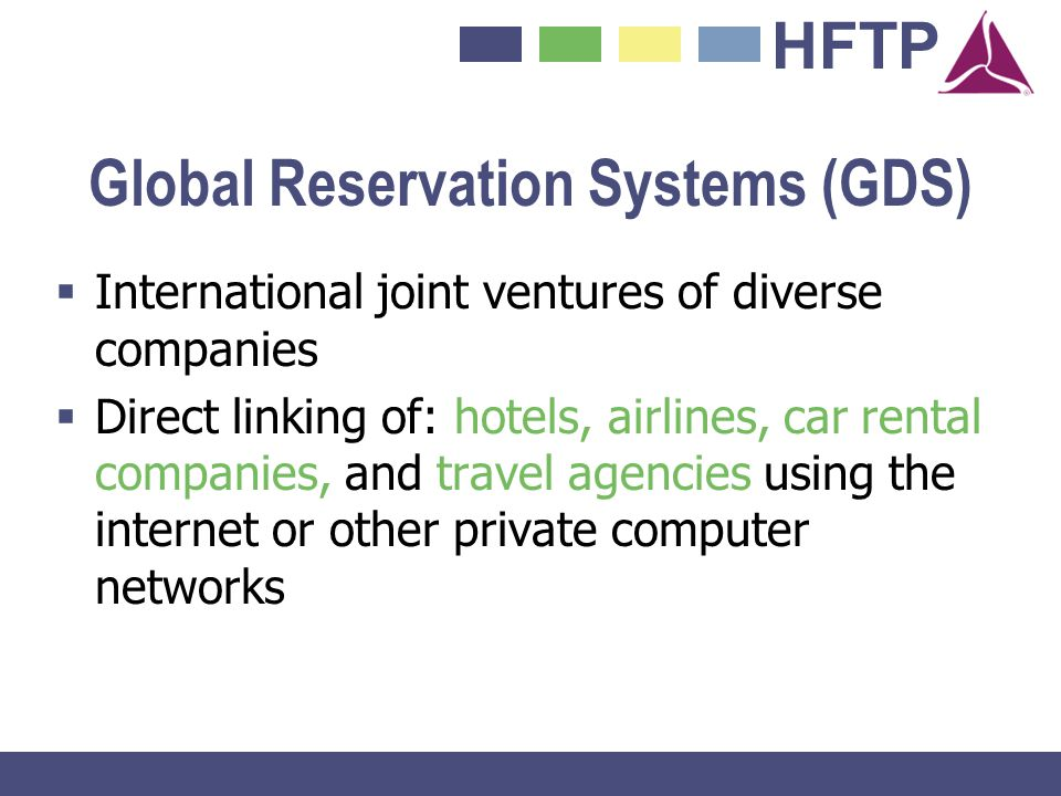 HFTP Global Reservation Systems (GDS) International joint ventures of diverse companies Direct linking of: hotels, airlines, car rental companies, and