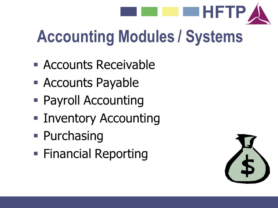 HFTP Accounting Modules / Systems Accounts Receivable Accounts Payable Payroll Accounting Inventory Accounting Purchasing Financial Reporting