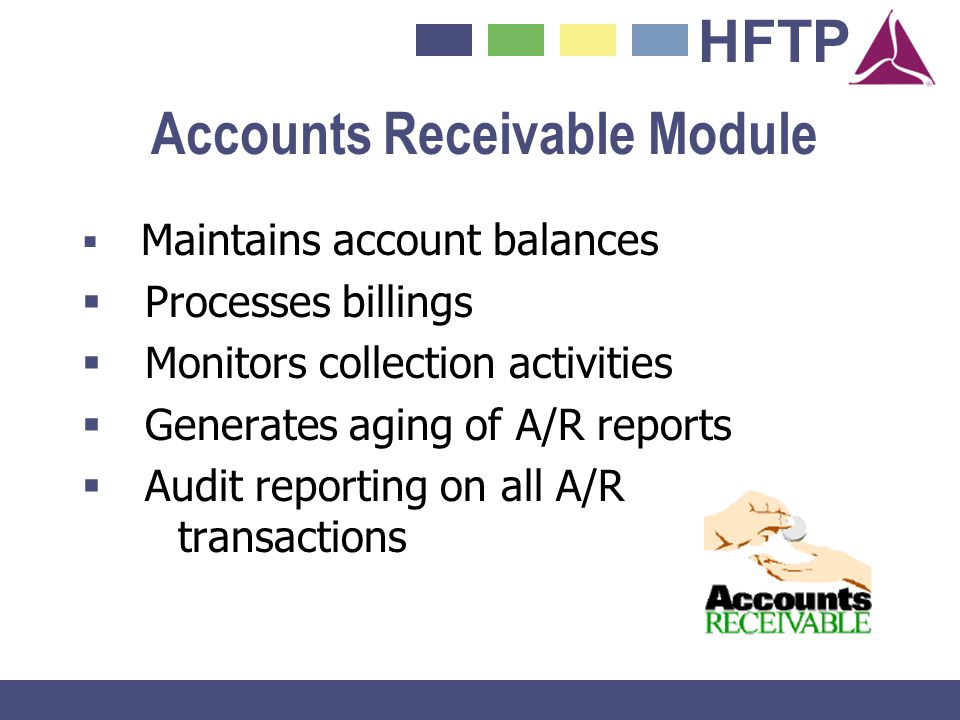HFTP Accounts Receivable Module Maintains account balances Processes billings Monitors collection activities Generates aging of A/R reports Audit repo