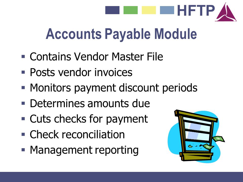 HFTP Accounts Payable Module Contains Vendor Master File Posts vendor invoices Monitors payment discount periods Determines amounts due Cuts checks fo