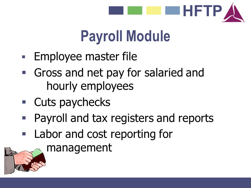 HFTP Payroll Module Employee master file Gross and net pay for salaried and hourly employees Cuts paychecks Payroll and tax registers and reports Labo