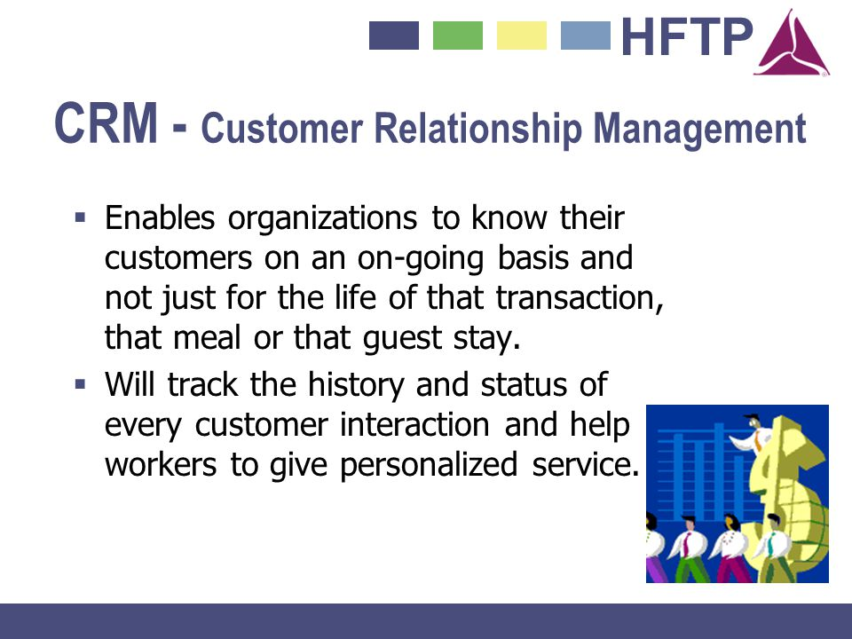 HFTP CRM - Customer Relationship Management Enables organizations to know their customers on an on-going basis and not just for the life of that trans