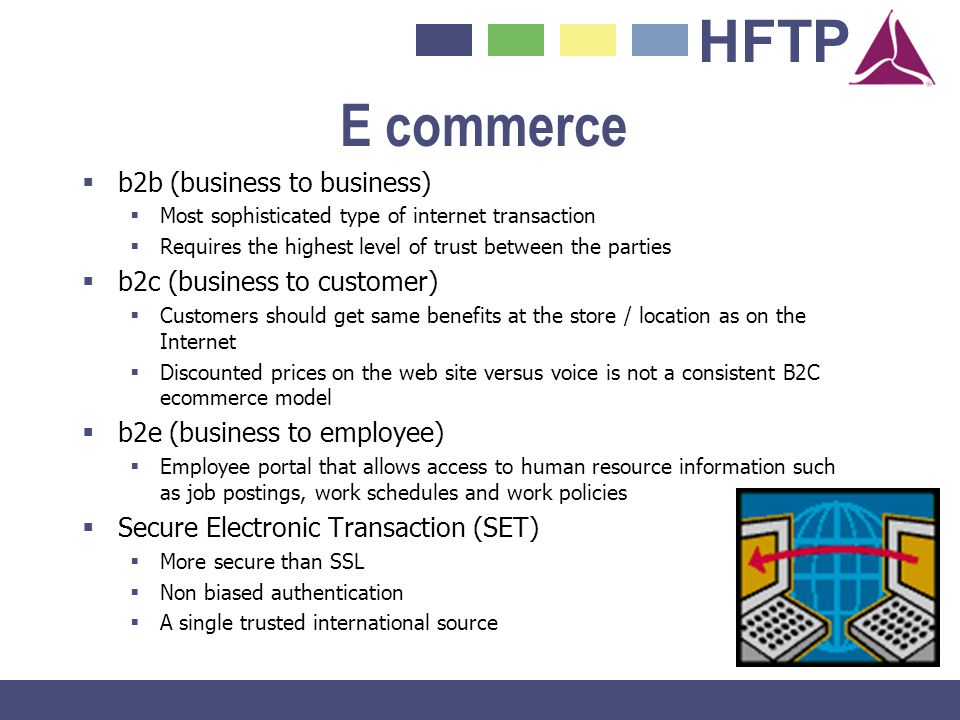 HFTP E commerce b2b (business to business) Most sophisticated type of internet transaction Requires the highest level of trust between the parties b2c