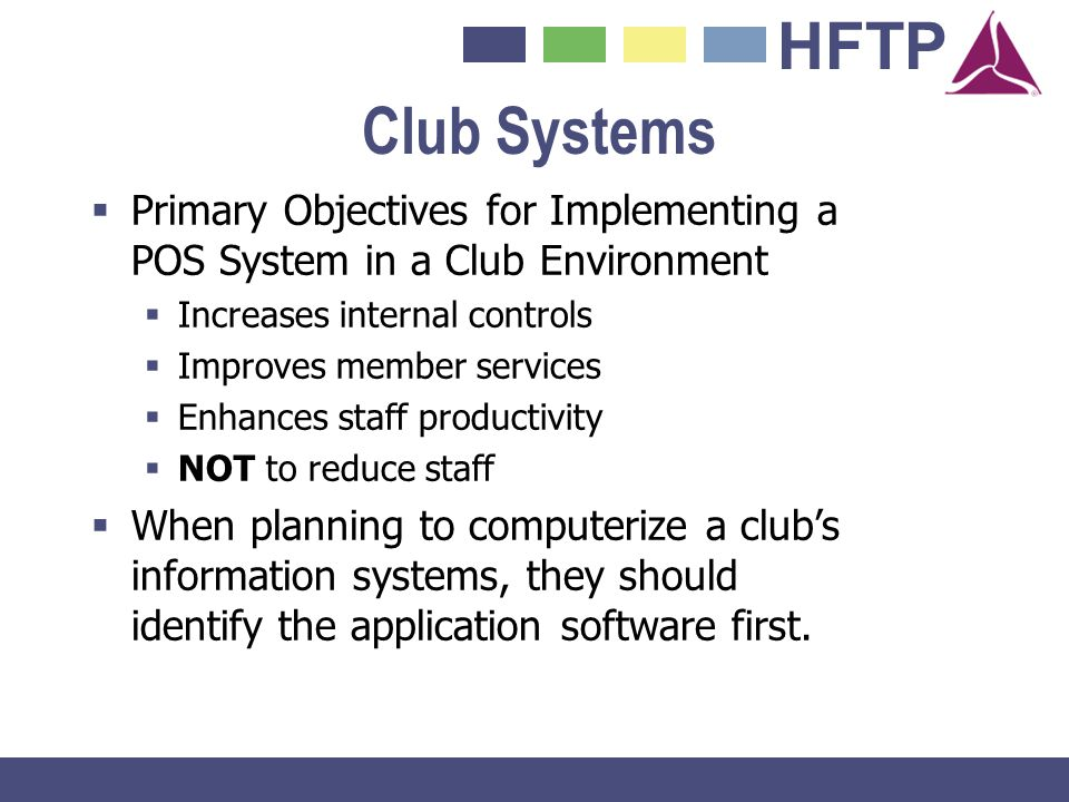 HFTP Club Systems Primary Objectives for Implementing a POS System in a Club Environment Increases internal controls Improves member services Enhances