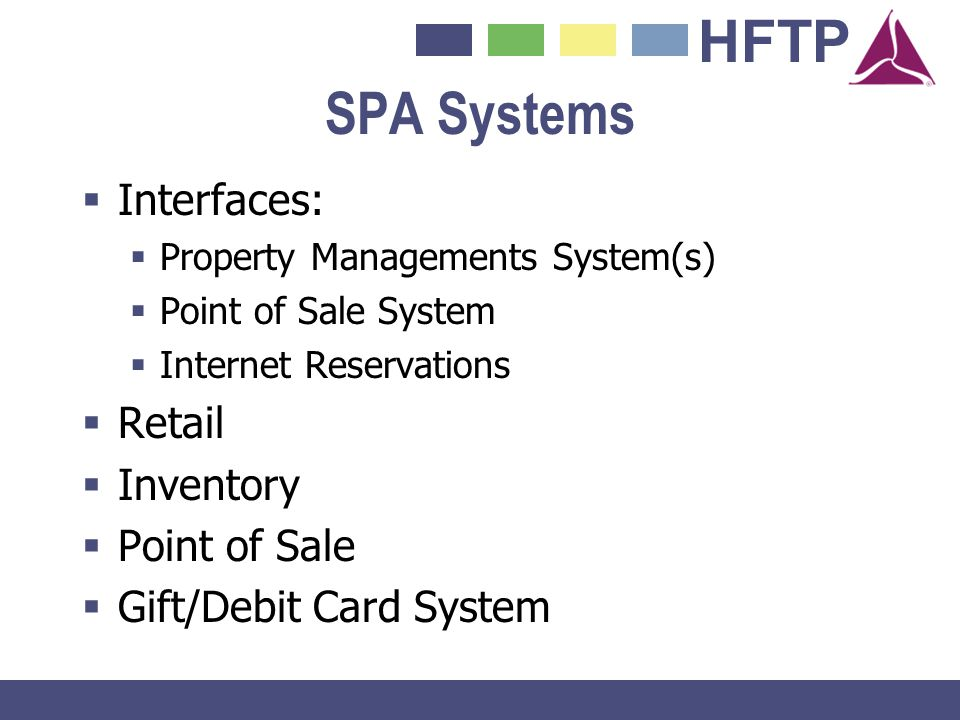 HFTP SPA Systems Interfaces: Property Managements System(s) Point of Sale System Internet Reservations Retail Inventory Point of Sale Gift/Debit Card