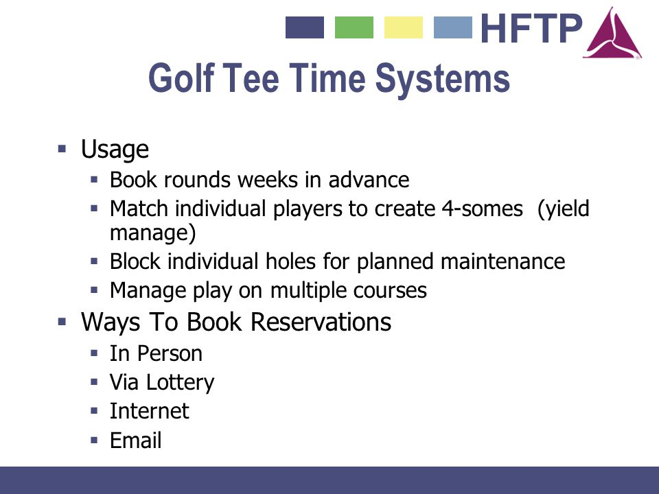 HFTP Golf Tee Time Systems Usage Book rounds weeks in advance Match individual players to create 4-somes (yield manage) Block individual holes for pla