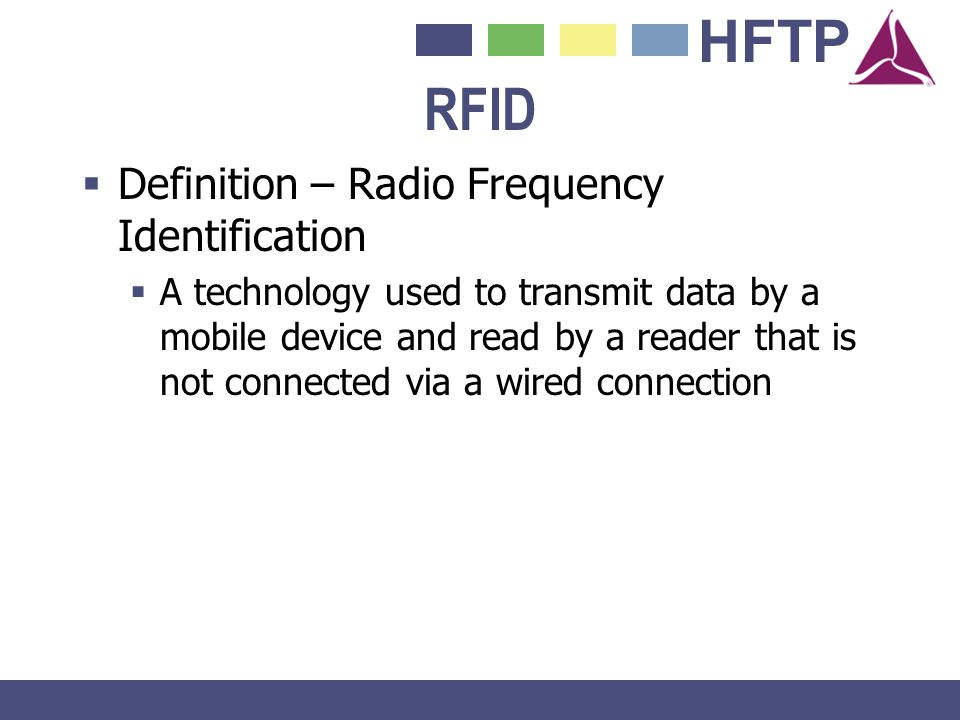 HFTP RFID Definition – Radio Frequency Identification A technology used to transmit data by a mobile device and read by a reader that is not connected