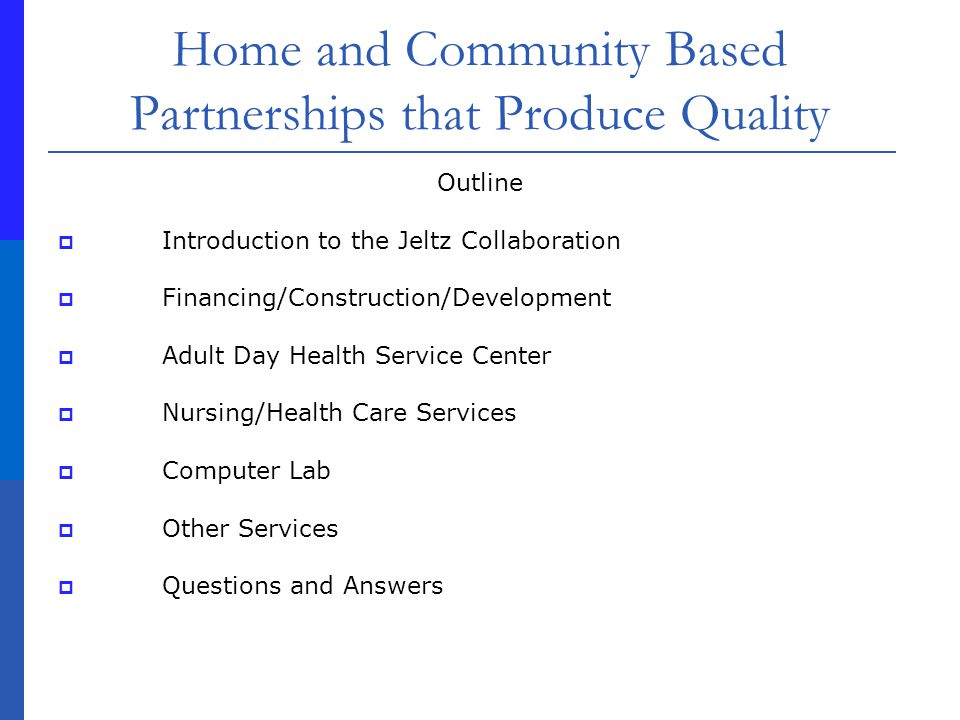 Home and Community Based Partnerships that Produce Quality Partnership for services to seniors existed A location to initiate our partnership was lacking The Jeltz Community Center was underutilized, the scope of services was too narrow, and the building needed modernization