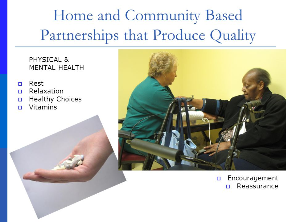 Home and Community Based Partnerships that Produce Quality PHYSICAL & MENTAL HEALTH Rest Relaxation Healthy Choices Vitamins Encouragement Reassurance