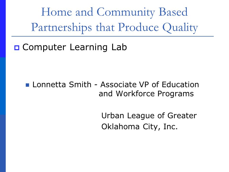 Home and Community Based Partnerships that Produce Quality Computer Learning Lab Lonnetta Smith - Associate VP of Education and Workforce Programs Urban League of Greater Oklahoma City, Inc.