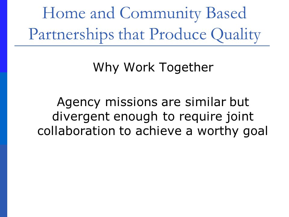 Home and Community Based Partnerships that Produce Quality Why Work Together Agency missions are similar but divergent enough to require joint collaboration to achieve a worthy goal