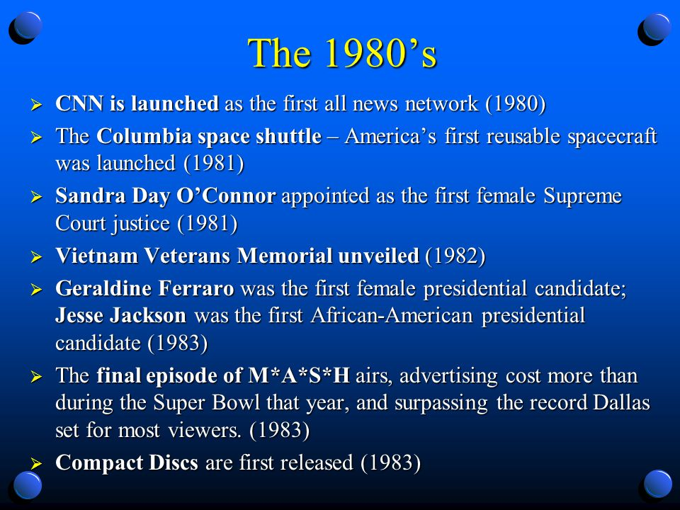 The 1980s CNN is launched as the first all news network (1980) CNN is launched as the first all news network (1980) The Columbia space shuttle – Americas first reusable spacecraft was launched (1981) The Columbia space shuttle – Americas first reusable spacecraft was launched (1981) Sandra Day OConnor appointed as the first female Supreme Court justice (1981) Sandra Day OConnor appointed as the first female Supreme Court justice (1981) Vietnam Veterans Memorial unveiled (1982) Vietnam Veterans Memorial unveiled (1982) Geraldine Ferraro was the first female presidential candidate; Jesse Jackson was the first African-American presidential candidate (1983) Geraldine Ferraro was the first female presidential candidate; Jesse Jackson was the first African-American presidential candidate (1983) The final episode of M*A*S*H airs, advertising cost more than during the Super Bowl that year, and surpassing the record Dallas set for most viewers.