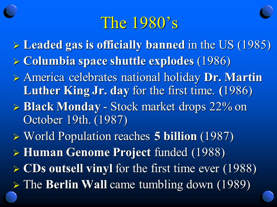The 1980s Leaded gas is officially banned in the US (1985) Leaded gas is officially banned in the US (1985) Columbia space shuttle explodes (1986) Columbia space shuttle explodes (1986) America celebrates national holiday Dr.