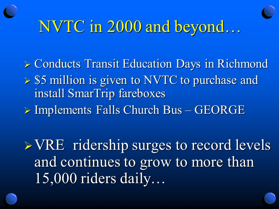 NVTC in 2000 and beyond… Conducts Transit Education Days in Richmond Conducts Transit Education Days in Richmond $5 million is given to NVTC to purchase and install SmarTrip fareboxes $5 million is given to NVTC to purchase and install SmarTrip fareboxes Implements Falls Church Bus – GEORGE Implements Falls Church Bus – GEORGE VRE ridership surges to record levels and continues to grow to more than 15,000 riders daily… VRE ridership surges to record levels and continues to grow to more than 15,000 riders daily…