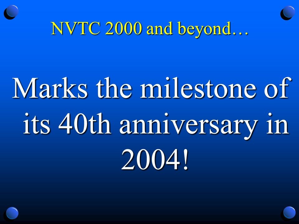 Marks the milestone of its 40th anniversary in 2004! NVTC 2000 and beyond…