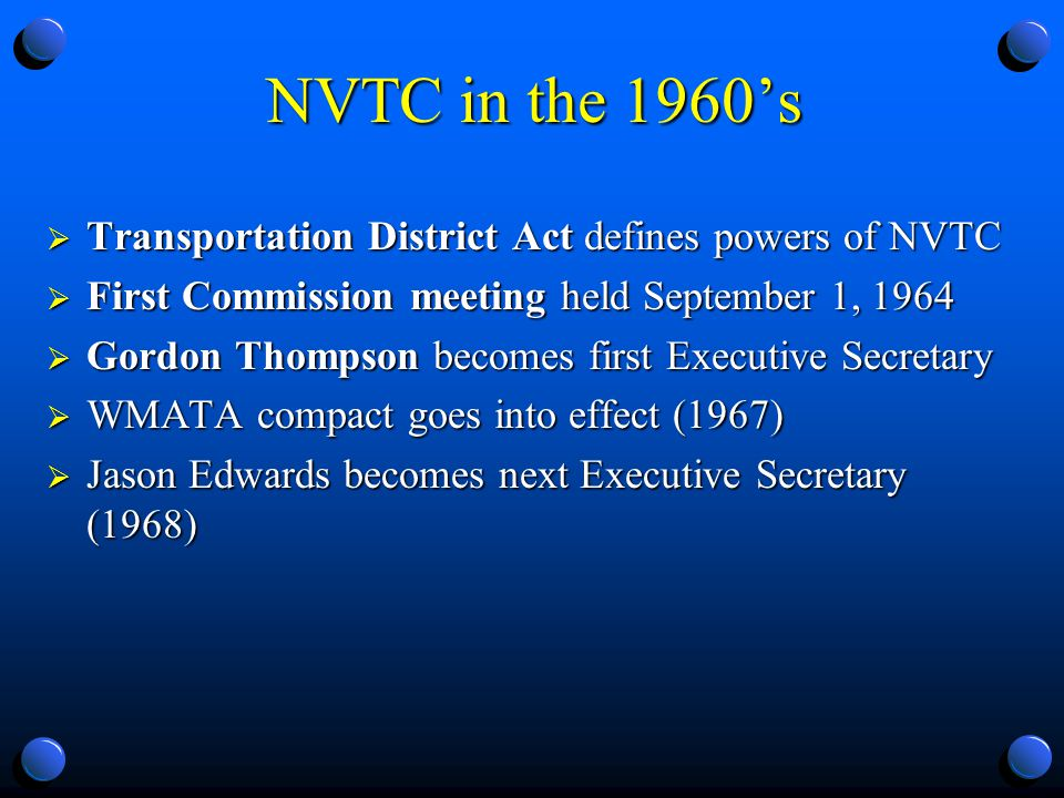 NVTC in the 1960s Transportation District Act defines powers of NVTC Transportation District Act defines powers of NVTC First Commission meeting held September 1, 1964 First Commission meeting held September 1, 1964 Gordon Thompson becomes first Executive Secretary Gordon Thompson becomes first Executive Secretary WMATA compact goes into effect (1967) WMATA compact goes into effect (1967) Jason Edwards becomes next Executive Secretary (1968) Jason Edwards becomes next Executive Secretary (1968)