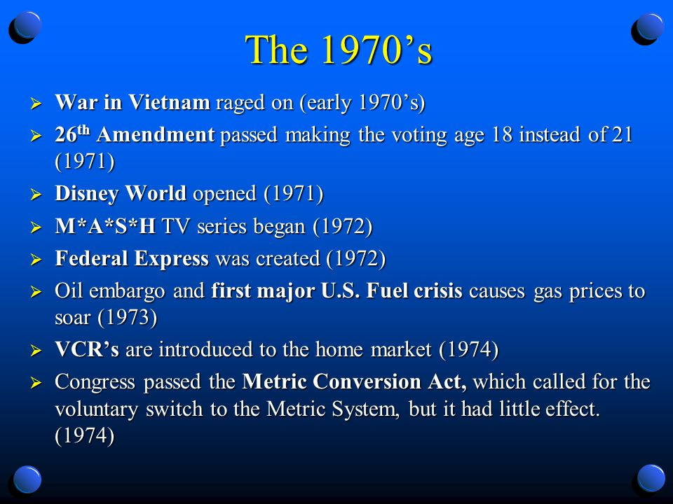 The 1970s War in Vietnam raged on (early 1970s) War in Vietnam raged on (early 1970s) 26 th Amendment passed making the voting age 18 instead of 21 (1971) 26 th Amendment passed making the voting age 18 instead of 21 (1971) Disney World opened (1971) Disney World opened (1971) M*A*S*H TV series began (1972) M*A*S*H TV series began (1972) Federal Express was created (1972) Federal Express was created (1972) Oil embargo and first major U.S.