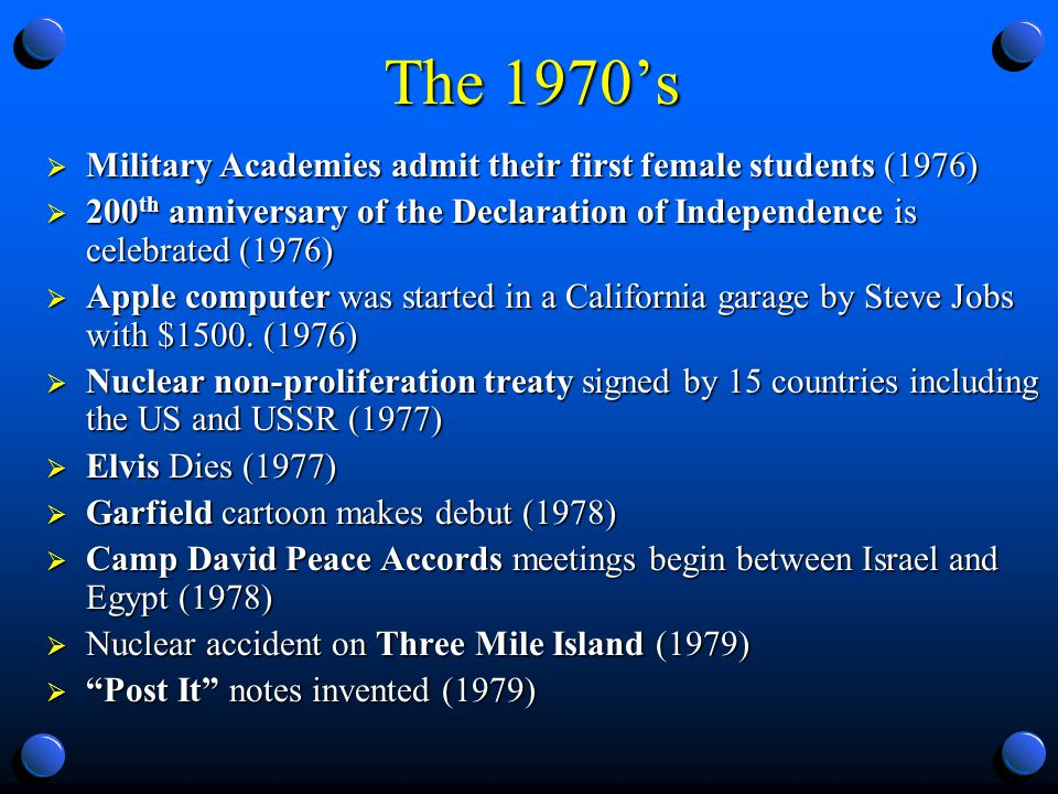 The 1970s Military Academies admit their first female students (1976) Military Academies admit their first female students (1976) 200 th anniversary of the Declaration of Independence is celebrated (1976) 200 th anniversary of the Declaration of Independence is celebrated (1976) Apple computer was started in a California garage by Steve Jobs with $1500.