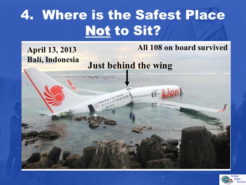 Not 4. Where is the Safest Place Not to Sit? Just behind the wing All 108 on board survived April 13, 2013 Bali, Indonesia