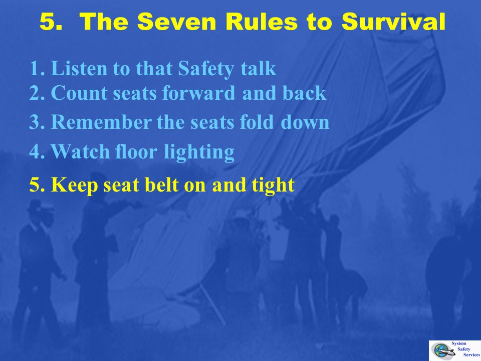 5. The Seven Rules to Survival 1. Listen to that Safety talk 2. Count seats forward and back 3. Remember the seats fold down 4. Watch floor lighting 5