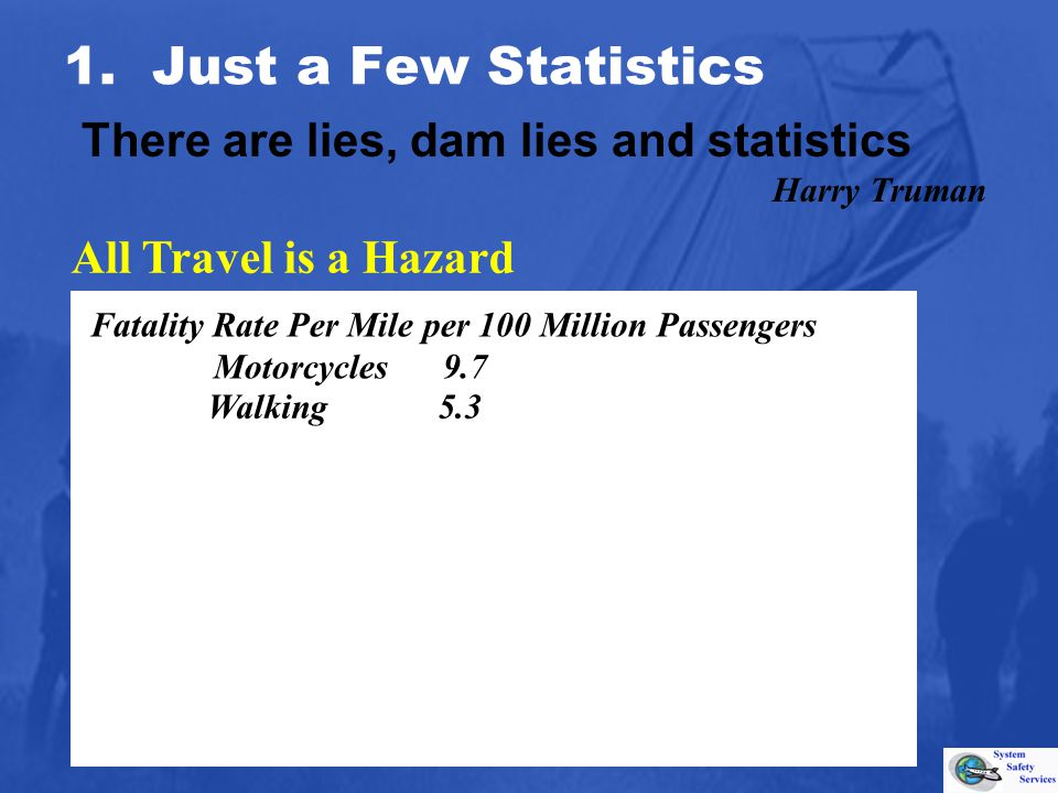 Walking 5.3 All Travel is a Hazard 1. Just a Few Statistics There are lies, dam lies and statistics Harry Truman Fatality Rate Per Mile per 100 Millio
