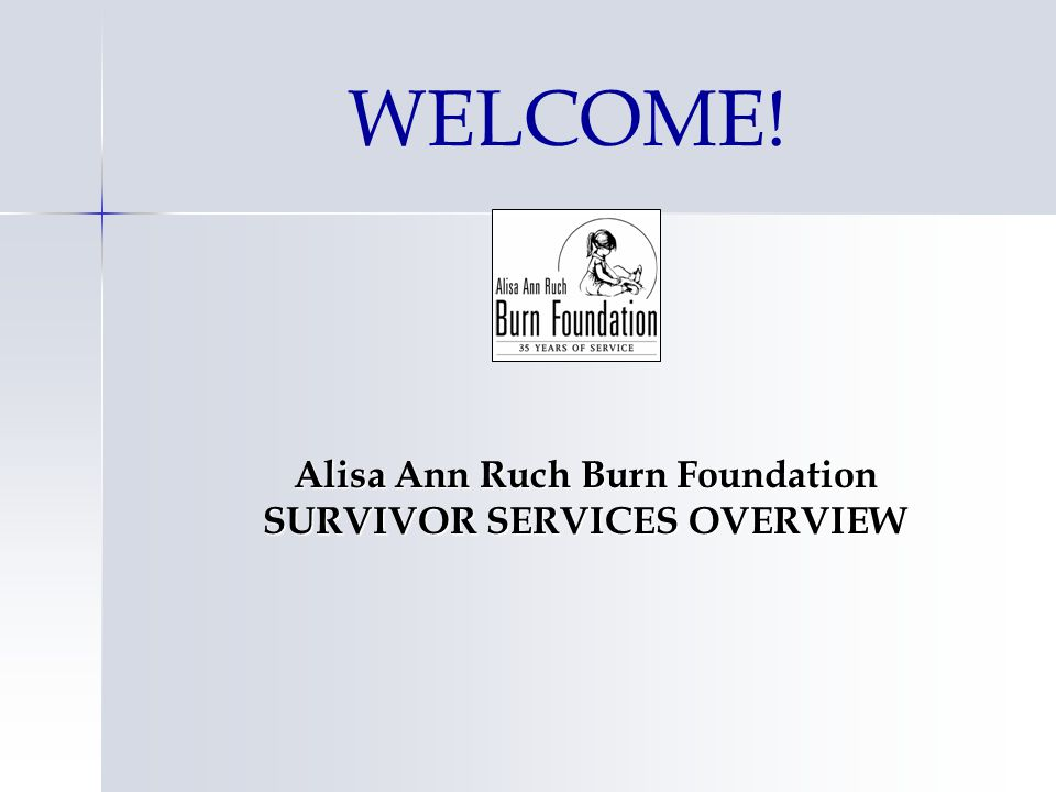 WELCOME! Alisa Ann Ruch Burn Foundation SURVIVOR SERVICES OVERVIEW