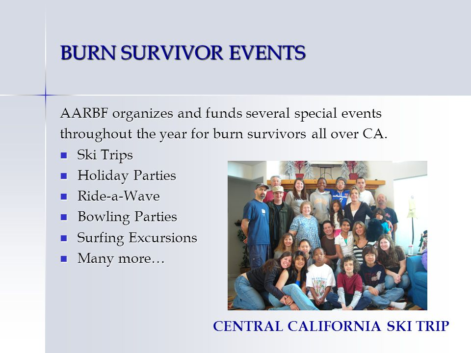 BURN SURVIVOR EVENTS AARBF organizes and funds several special events throughout the year for burn survivors all over CA. Ski Trips Ski Trips Holiday