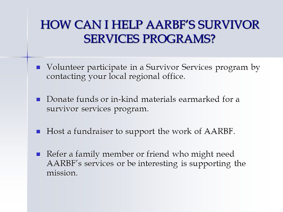 HOW CAN I HELP AARBFS SURVIVOR SERVICES PROGRAMS? Volunteer participate in a Survivor Services program by contacting your local regional office. Volun